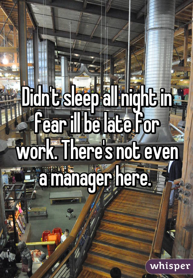 Didn't sleep all night in fear ill be late for work. There's not even a manager here.