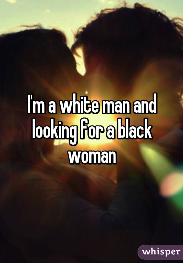 I'm a white man and looking for a black woman