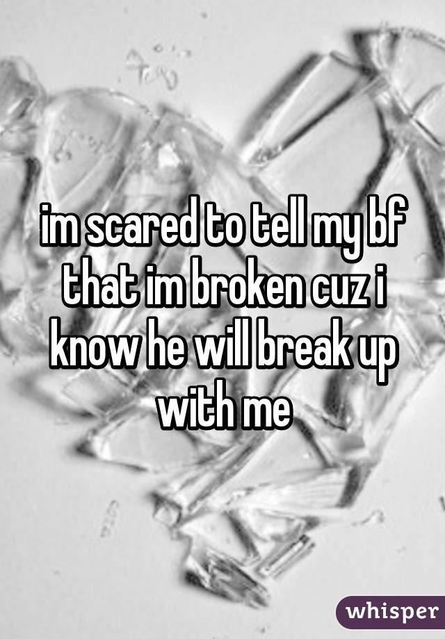 im scared to tell my bf that im broken cuz i know he will break up with me