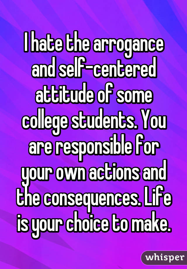 I hate the arrogance and self-centered attitude of some college students. You are responsible for your own actions and the consequences. Life is your choice to make.