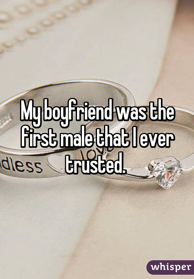 My boyfriend was the first male that I ever trusted.