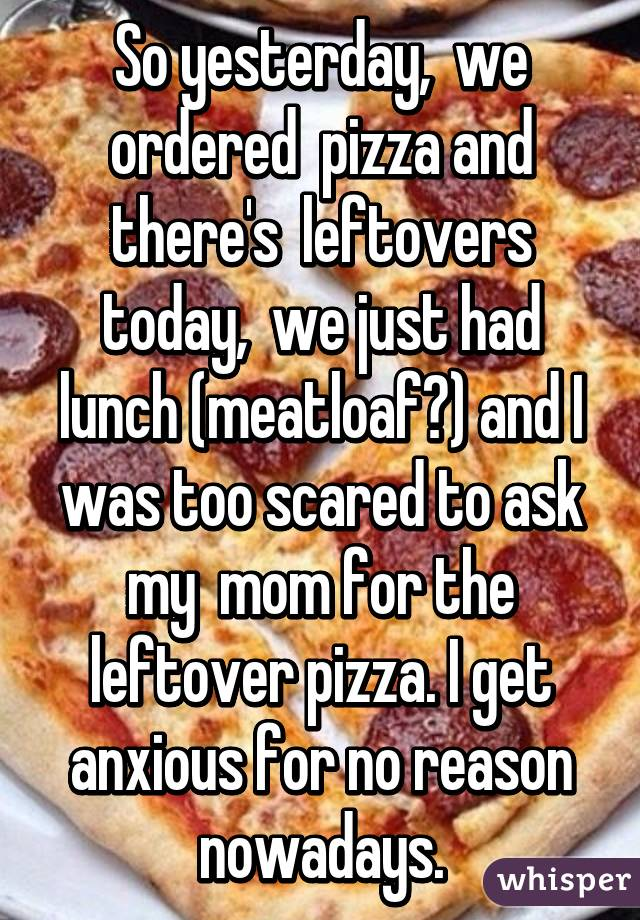 So yesterday,  we ordered  pizza and there's  leftovers today,  we just had lunch (meatloaf😣) and I was too scared to ask my  mom for the leftover pizza. I get anxious for no reason nowadays.