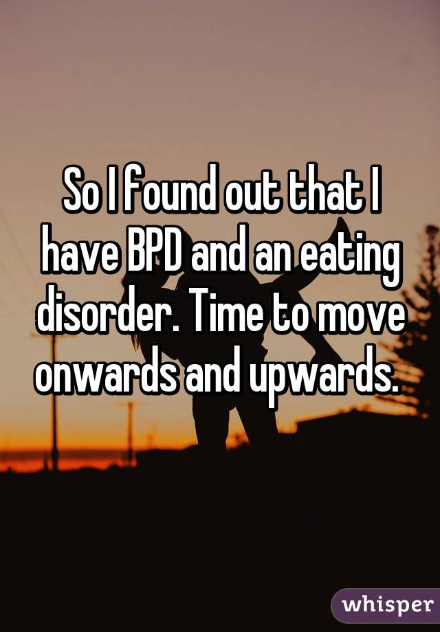 So I found out that I have BPD and an eating disorder. Time to move onwards and upwards.