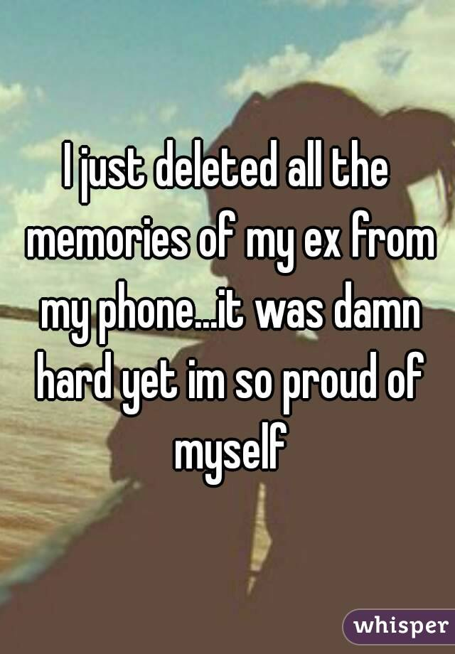 I just deleted all the memories of my ex from my phone...it was damn hard yet im so proud of myself