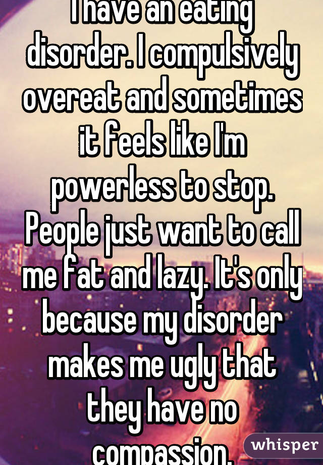 I have an eating disorder. I compulsively overeat and sometimes it feels like I'm powerless to stop. People just want to call me fat and lazy. It's only because my disorder makes me ugly that they have no compassion.