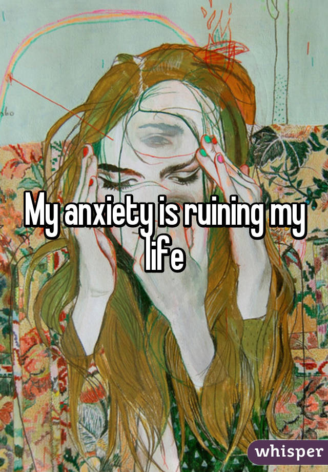 My anxiety is ruining my life