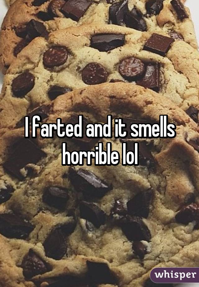 I farted and it smells horrible lol