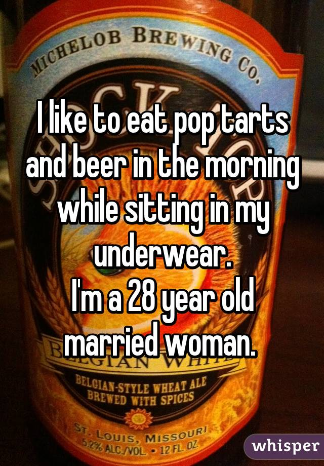 I like to eat pop tarts and beer in the morning while sitting in my underwear. I'm a 28 year old married woman.
