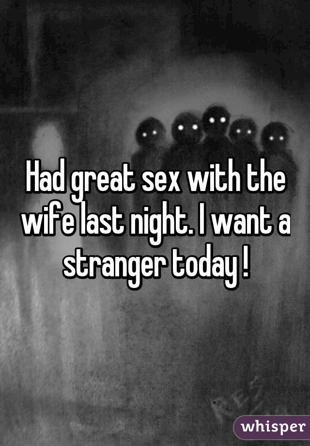 Had great sex with the wife last night. I want a stranger today !