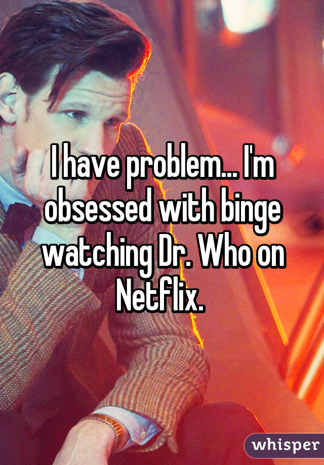 I have problem... I'm obsessed with binge watching Dr. Who on Netflix.