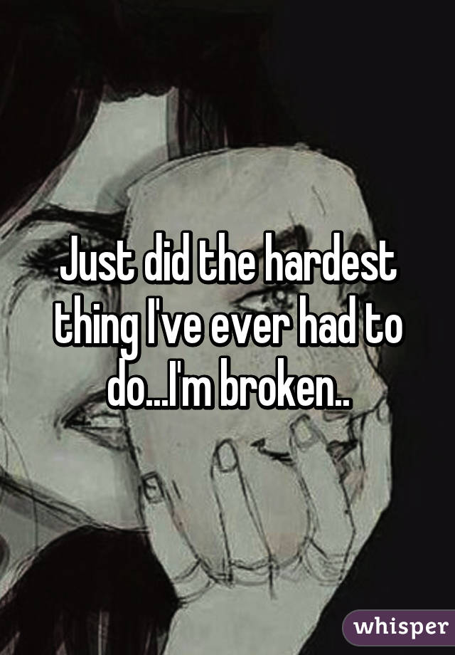 Just did the hardest thing I've ever had to do...I'm broken..