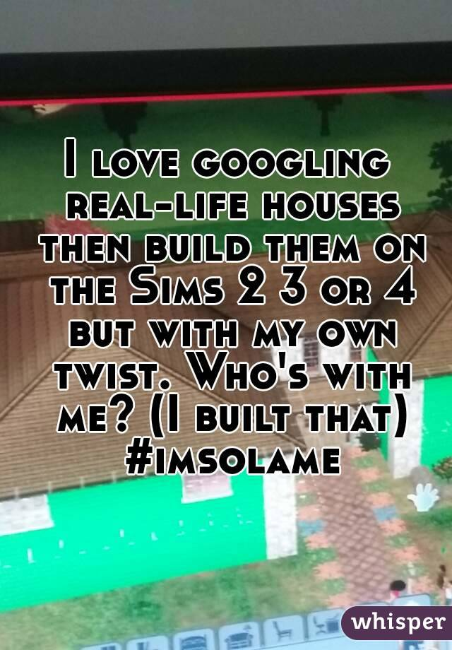 I love googling real-life houses then build them on the Sims 2 3 or 4 but with my own twist. Who's with me? (I built that) #imsolame