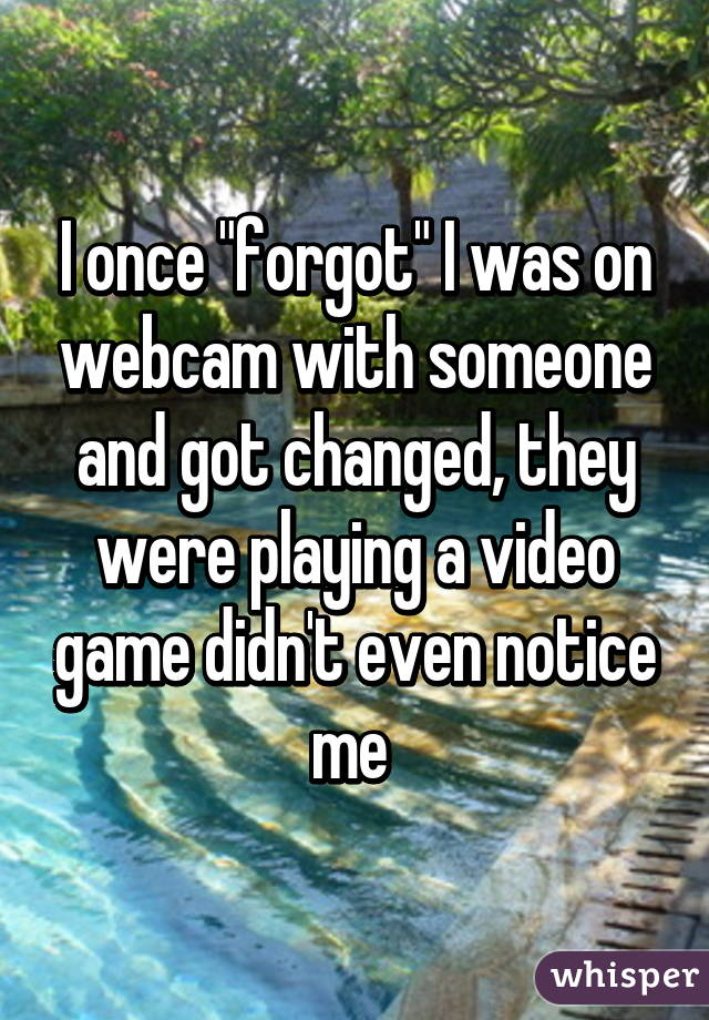 """I once """"forgot"""" I was on webcam with someone and got changed, they were playing a video game didn't even notice me"""