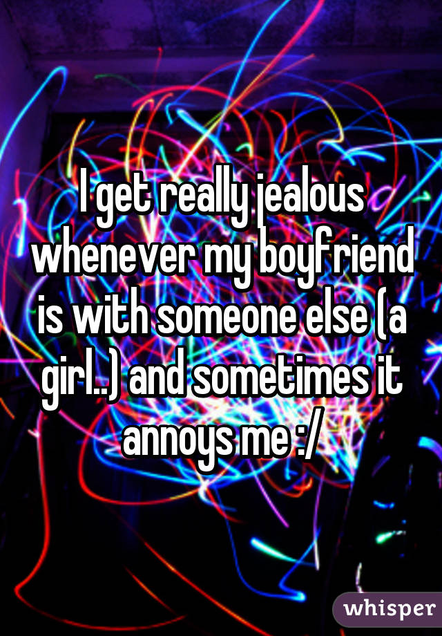 I get really jealous whenever my boyfriend is with someone else (a girl..) and sometimes it annoys me :/