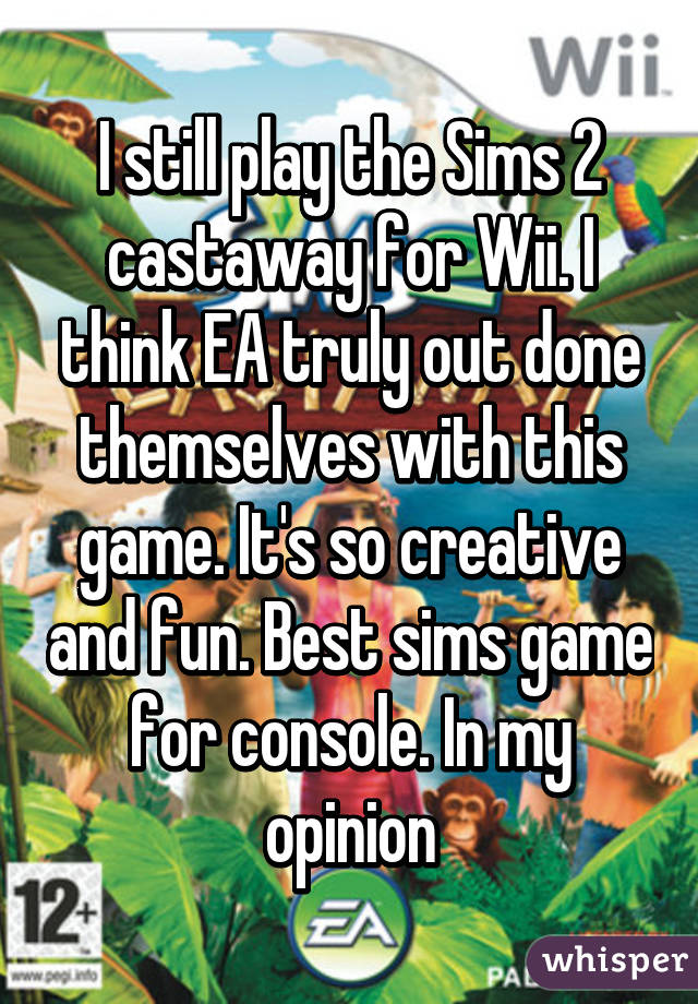 I still play the Sims 2 castaway for Wii. I think EA truly out done themselves with this game. It's so creative and fun. Best sims game for console. In my opinion