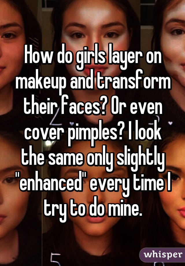 "How do girls layer on makeup and transform their faces? Or even cover pimples? I look the same only slightly ""enhanced"" every time I try to do mine."