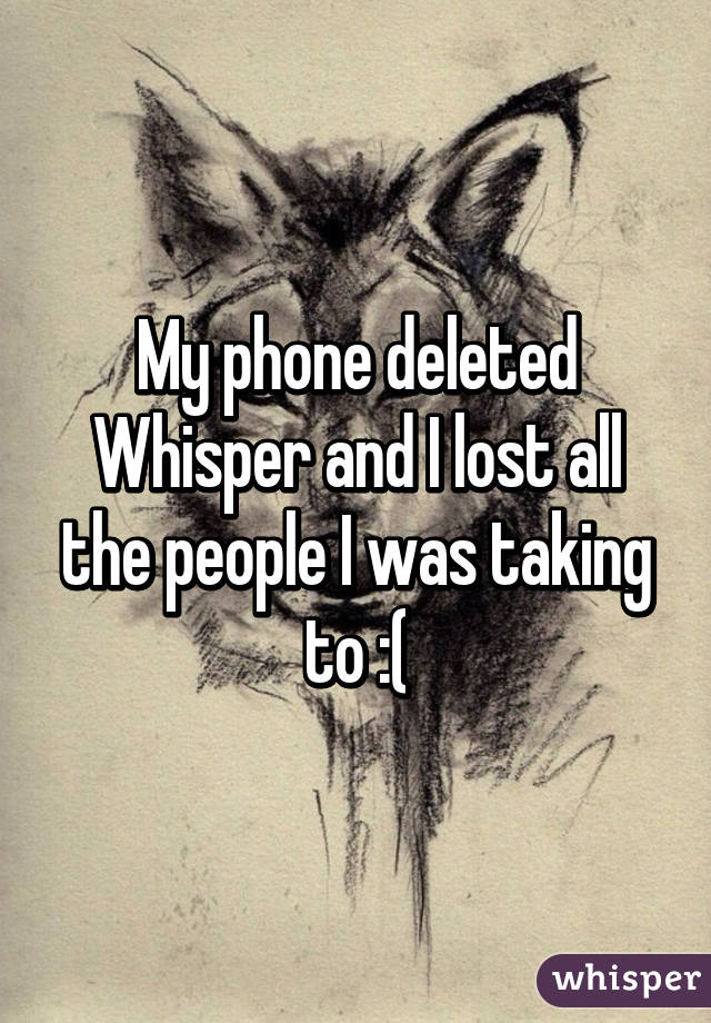 My phone deleted Whisper and I lost all the people I was taking to :(