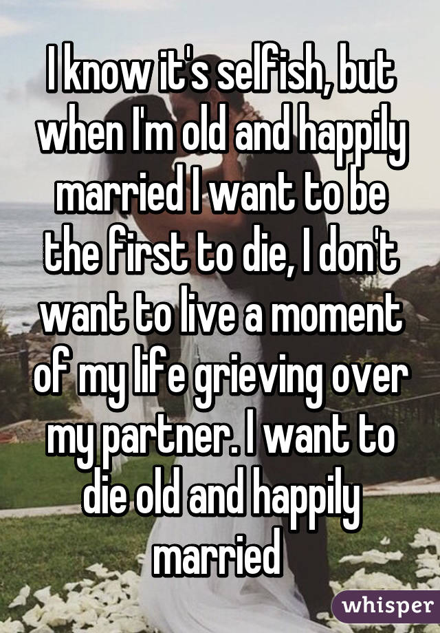 I know it's selfish, but when I'm old and happily married I want to be the first to die, I don't want to live a moment of my life grieving over my partner. I want to die old and happily married