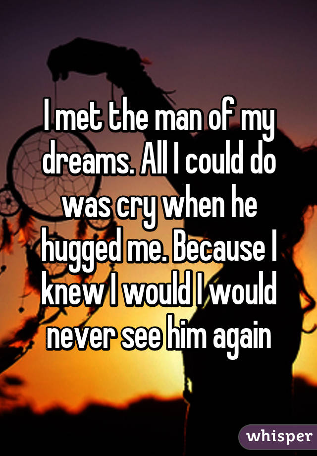 I met the man of my dreams. All I could do was cry when he hugged me. Because I knew I would I would never see him again
