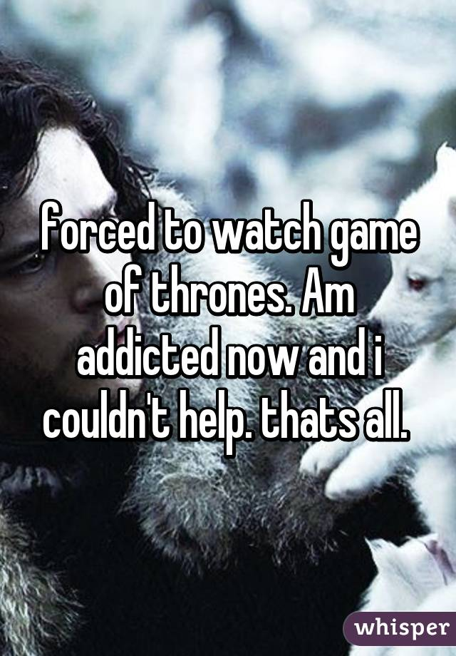 forced to watch game of thrones. Am addicted now and i couldn't help. thats all.