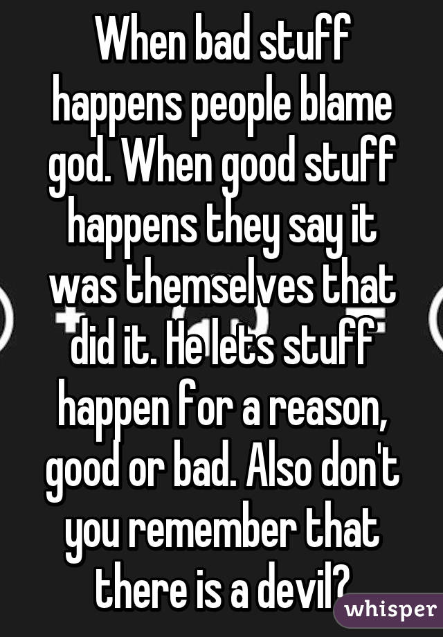 When bad stuff happens people blame god. When good stuff happens they say it was themselves that did it. He lets stuff happen for a reason, good or bad. Also don't you remember that there is a devil?