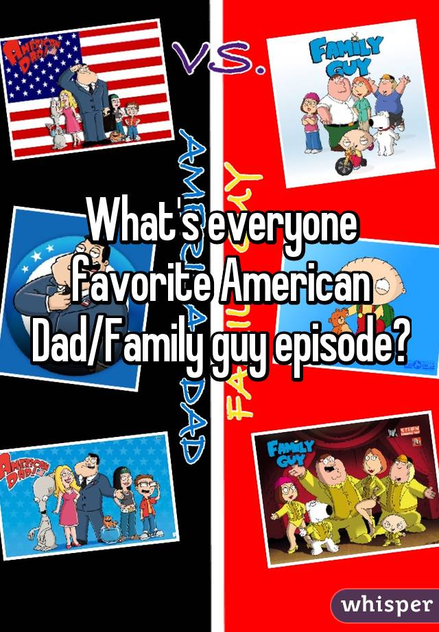 What's everyone favorite American Dad/Family guy episode?