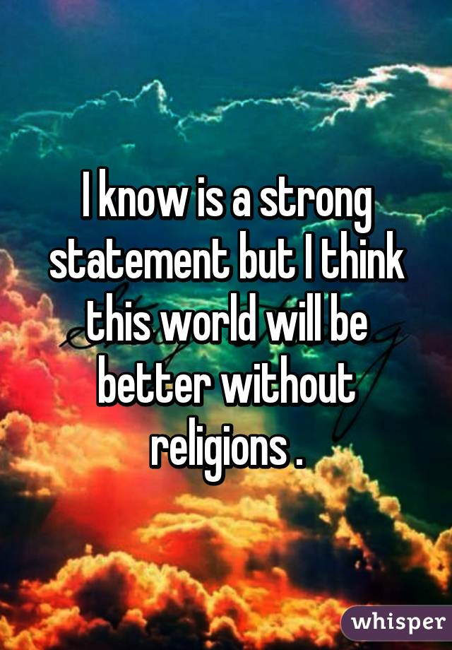 I know is a strong statement but I think this world will be better without religions .