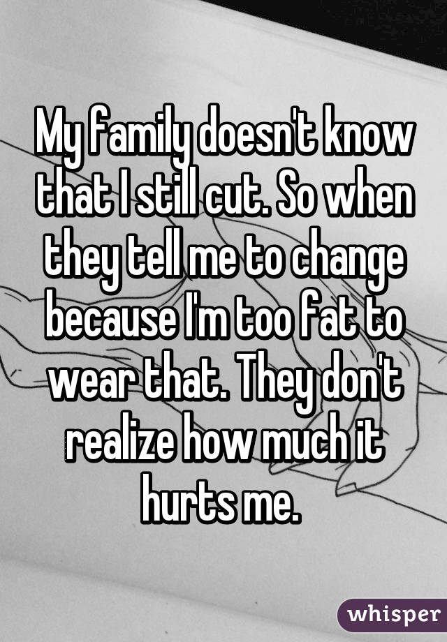 My family doesn't know that I still cut. So when they tell me to change because I'm too fat to wear that. They don't realize how much it hurts me.