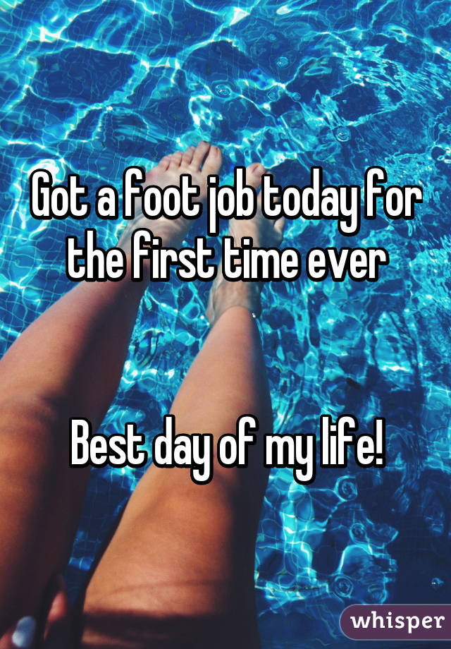 Got a foot job today for the first time ever   Best day of my life!