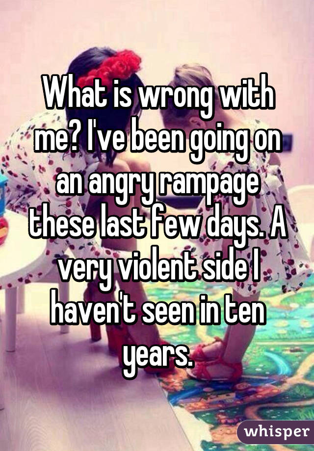 What is wrong with me? I've been going on an angry rampage these last few days. A very violent side I haven't seen in ten years.