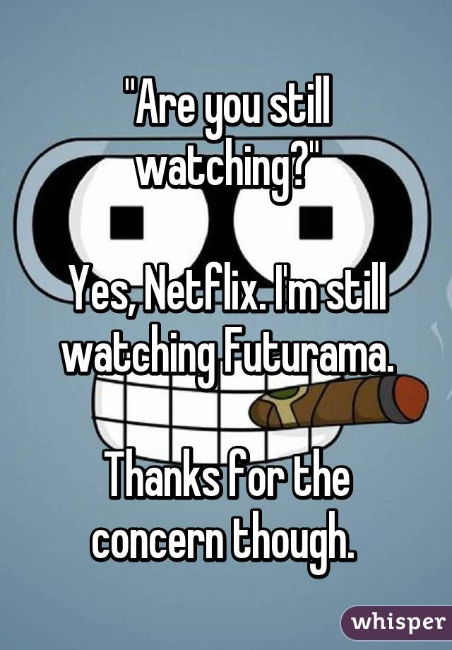 """""""Are you still watching?""""  Yes, Netflix. I'm still watching Futurama.  Thanks for the concern though."""