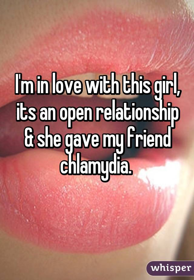 I'm in love with this girl, its an open relationship & she gave my friend chlamydia.