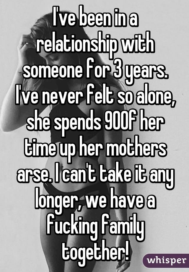 I've been in a relationship with someone for 3 years. I've never felt so alone, she spends 90% of her time up her mothers arse. I can't take it any longer, we have a fucking family together!