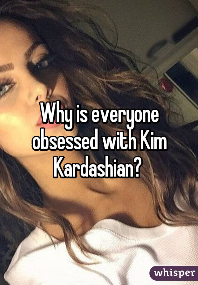 Why is everyone obsessed with Kim Kardashian?