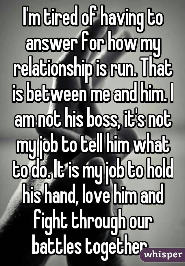 I'm tired of having to answer for how my relationship is run. That is between me and him. I am not his boss, it's not my job to tell him what to do. It is my job to hold his hand, love him and fight through our battles together.