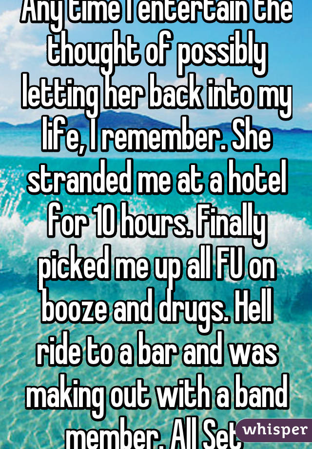 Any time I entertain the thought of possibly letting her back into my life, I remember. She stranded me at a hotel for 10 hours. Finally picked me up all FU on booze and drugs. Hell ride to a bar and was making out with a band member. All Set