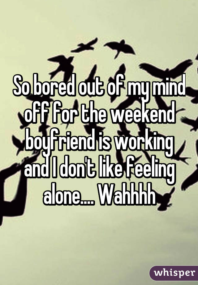 So bored out of my mind off for the weekend boyfriend is working and I don't like feeling alone.... Wahhhh