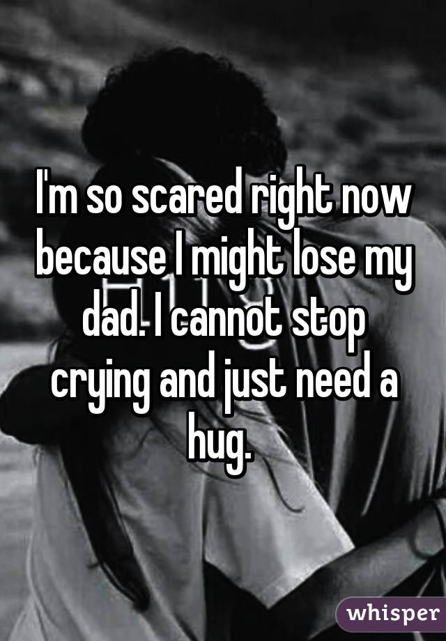 I'm so scared right now because I might lose my dad. I cannot stop crying and just need a hug.