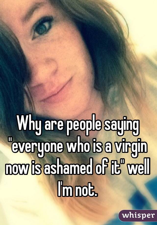 """Why are people saying """"everyone who is a virgin now is ashamed of it"""" well I'm not."""