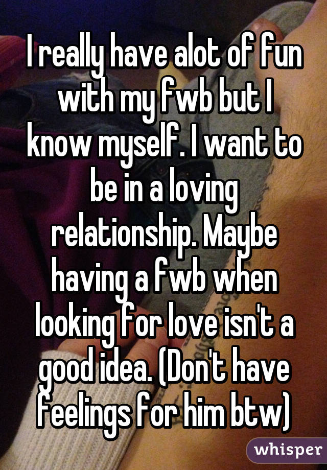I really have alot of fun with my fwb but I know myself. I want to be in a loving relationship. Maybe having a fwb when looking for love isn't a good idea. (Don't have feelings for him btw)