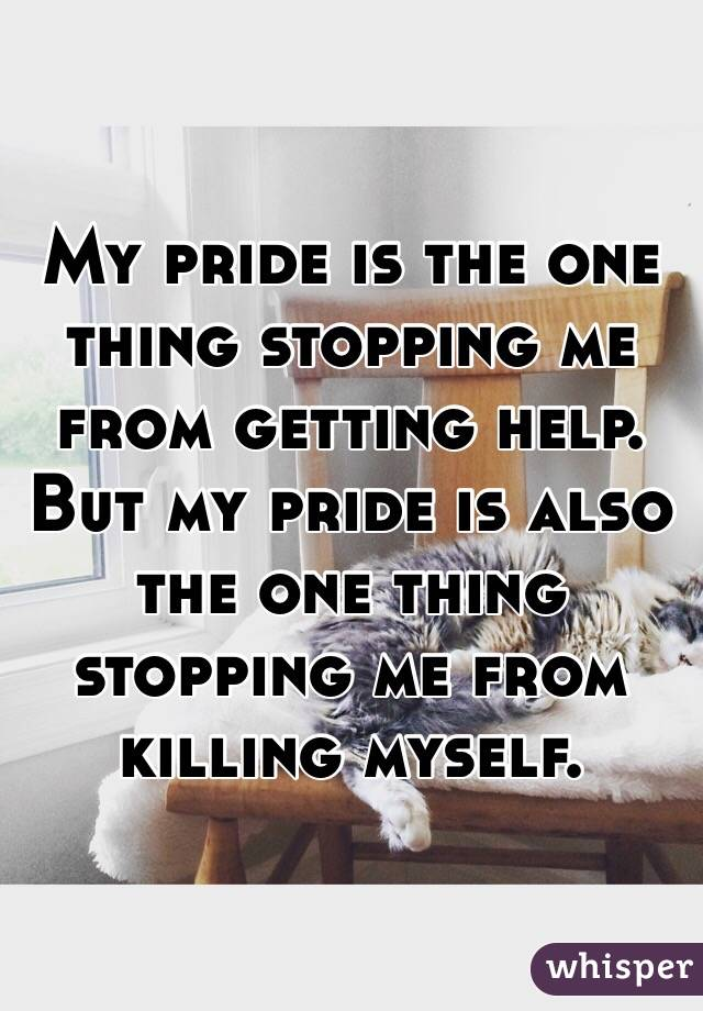 My pride is the one thing stopping me from getting help. But my pride is also the one thing stopping me from killing myself.