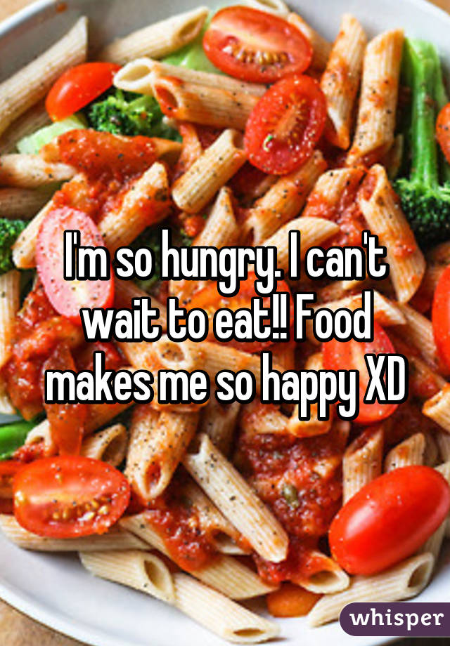 I'm so hungry. I can't wait to eat!! Food makes me so happy XD