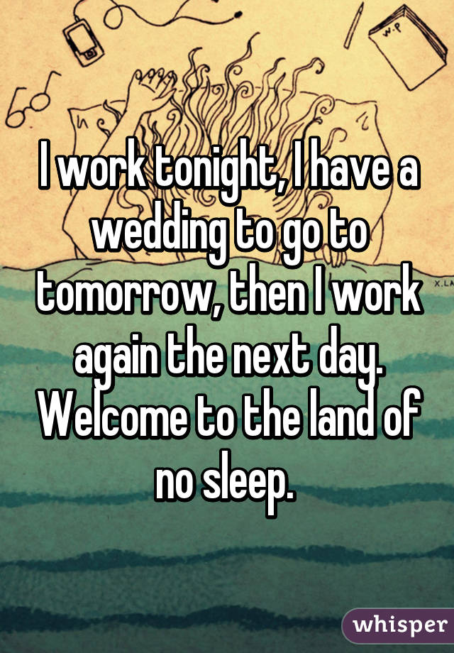 I work tonight, I have a wedding to go to tomorrow, then I work again the next day. Welcome to the land of no sleep.