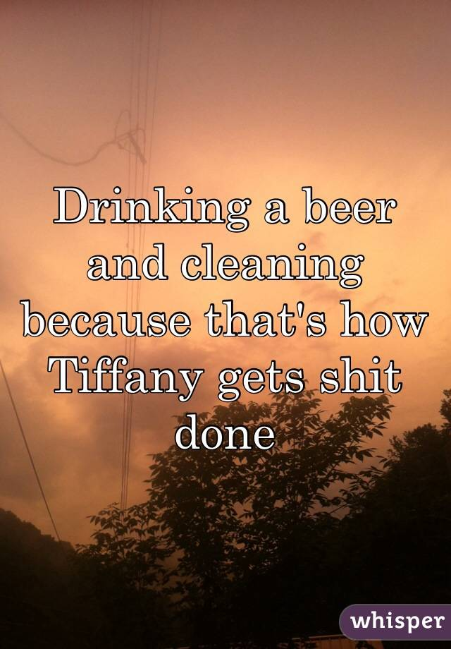 Drinking a beer and cleaning because that's how Tiffany gets shit done