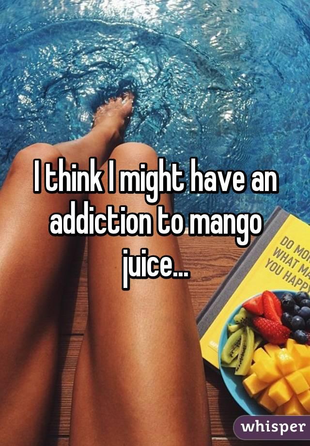 I think I might have an addiction to mango juice...