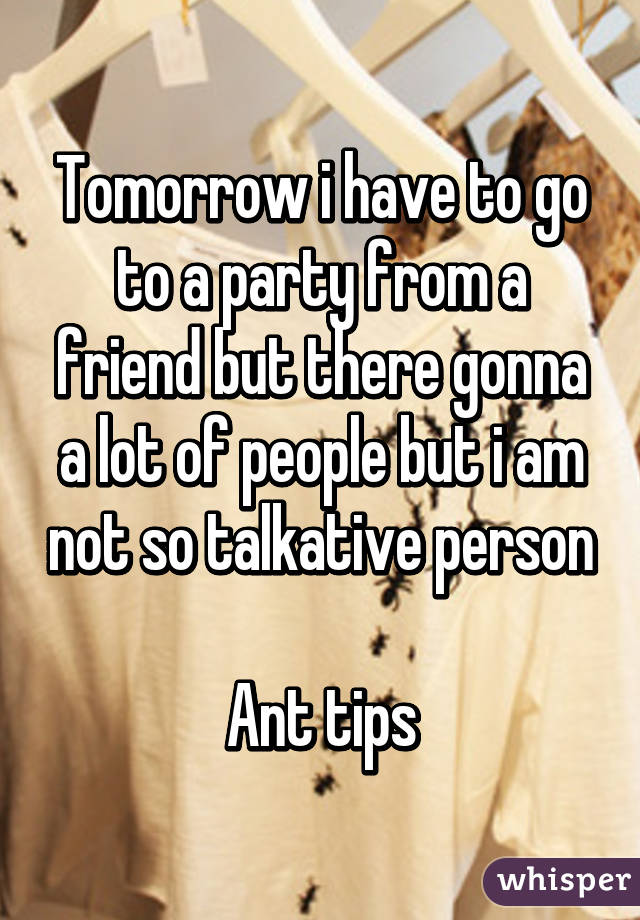 Tomorrow i have to go to a party from a friend but there gonna a lot of people but i am not so talkative person  Ant tips