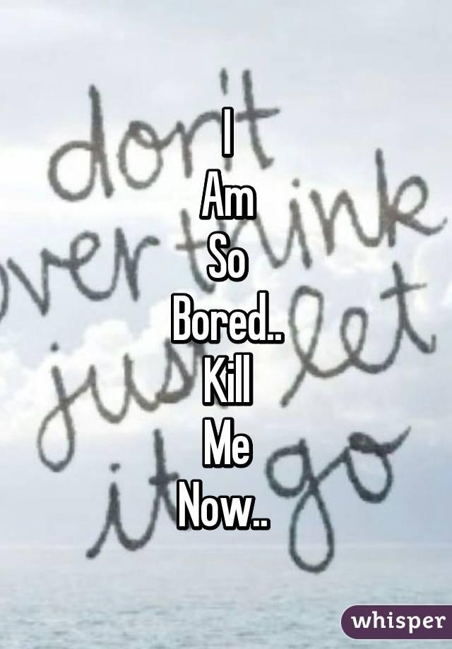 I Am So Bored.. Kill Me Now..