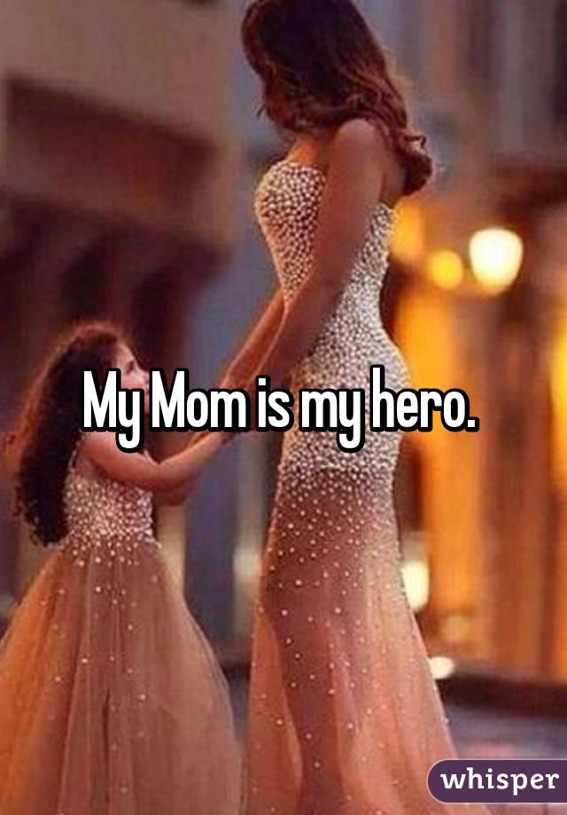 My Mom is my hero.