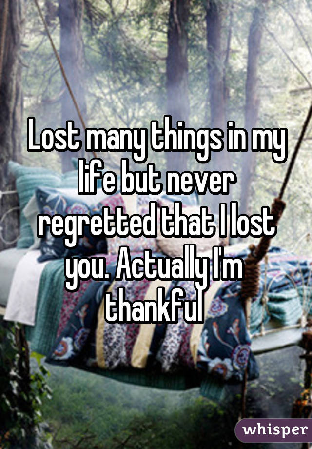 Lost many things in my life but never regretted that I lost you. Actually I'm  thankful