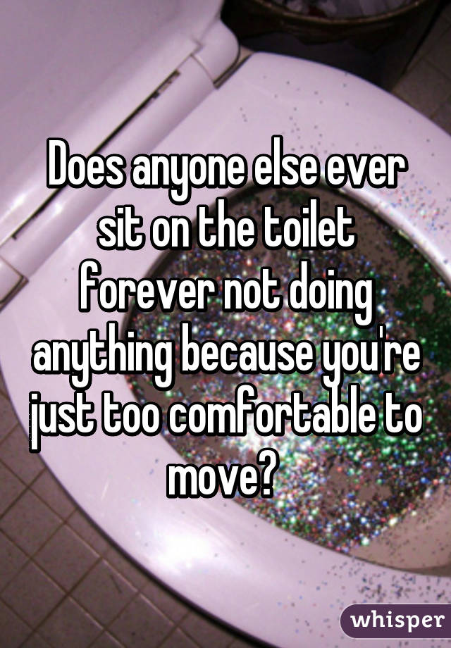 Does anyone else ever sit on the toilet forever not doing anything because you're just too comfortable to move?